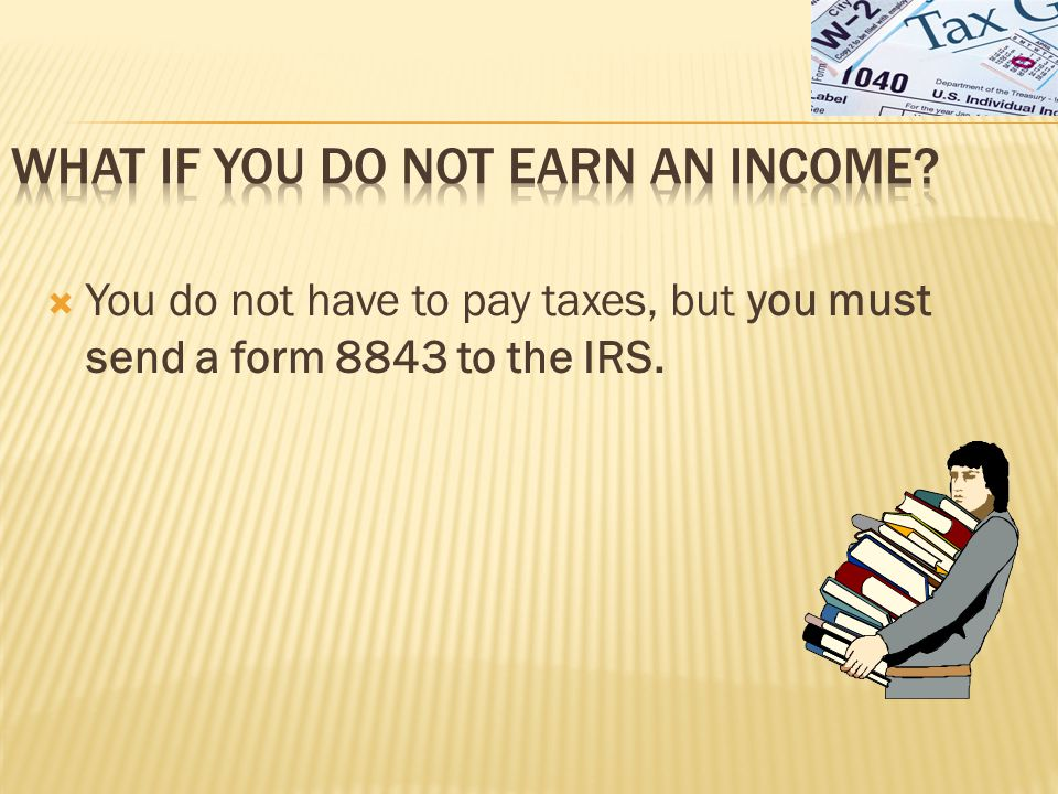  You do not have to pay taxes, but you must send a form 8843 to the IRS.