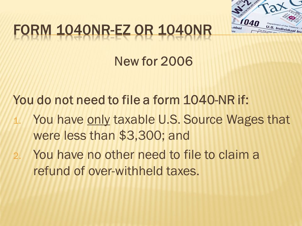 New for 2006 You do not need to file a form 1040-NR if: 1.