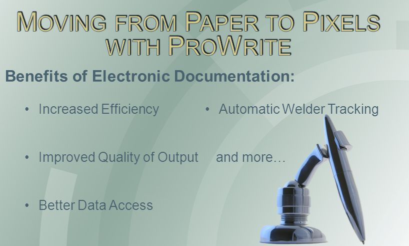 Increased Efficiency Improved Quality of Output Better Data Access Automatic Welder Tracking and more… Benefits of Electronic Documentation: