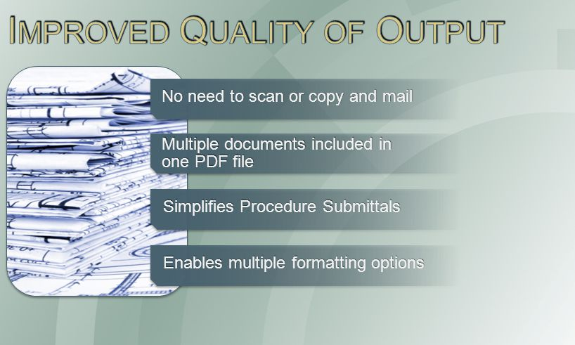 No need to scan or copy and mail Multiple documents included in one PDF file Simplifies Procedure Submittals Enables multiple formatting options