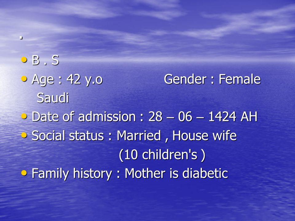 . B. S B. S Age : 42 y.o Gender : Female Age : 42 y.o Gender : Female Saudi Saudi Date of admission : 28 – 06 – 1424 AH Date of admission : 28 – 06 –