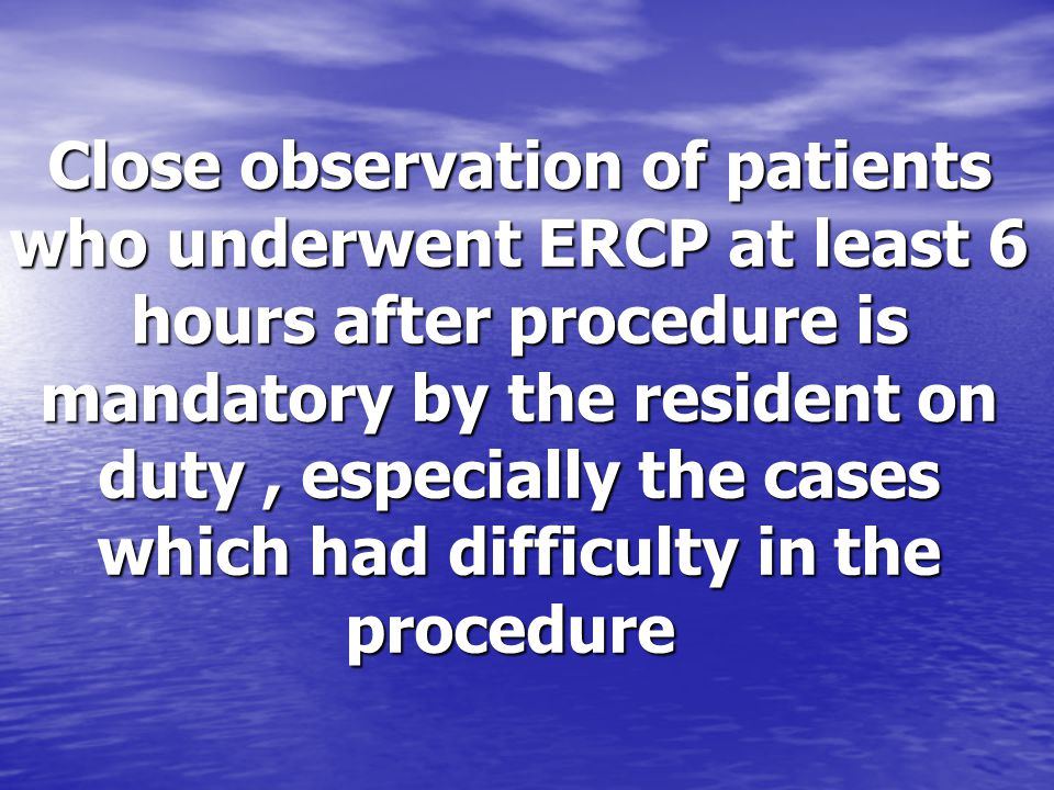 Close observation of patients who underwent ERCP at least 6 hours after procedure is mandatory by the resident on duty, especially the cases which had