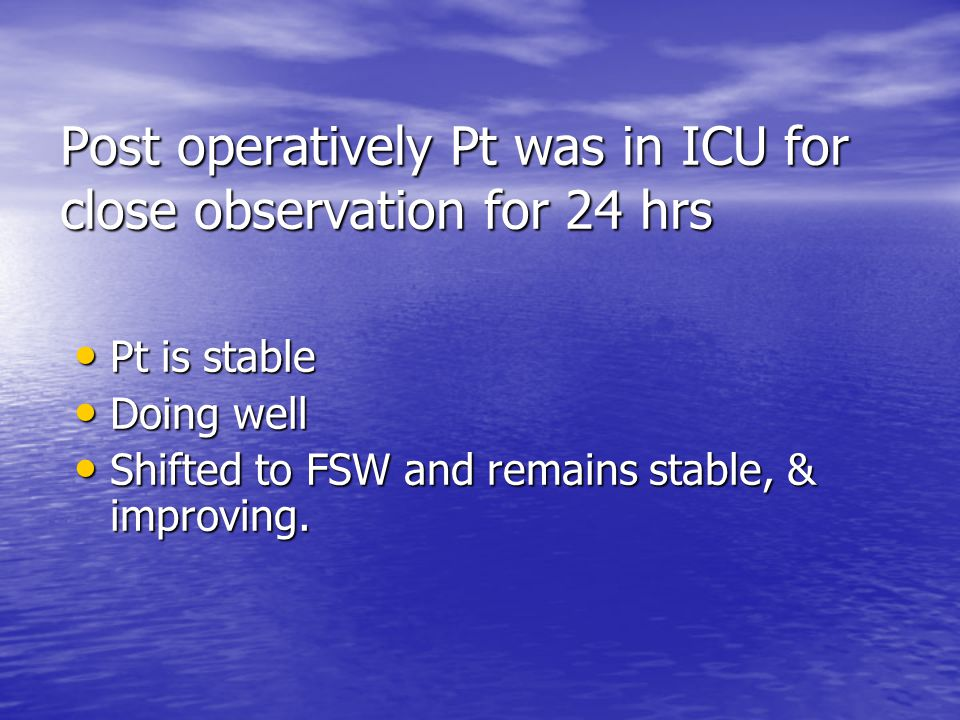 Post operatively Pt was in ICU for close observation for 24 hrs Pt is stable Pt is stable Doing well Doing well Shifted to FSW and remains stable, & i