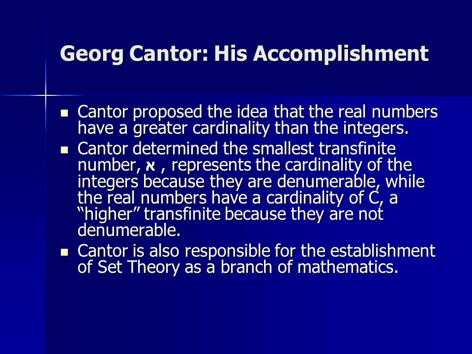 Georg Cantor: His Accomplishment Cantor proposed the idea that the real numbers have a greater cardinality than the integers.