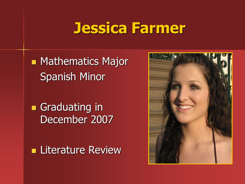 Jessica Farmer Mathematics Major Mathematics Major Spanish Minor Graduating in December 2007 Graduating in December 2007 Literature Review Literature Review
