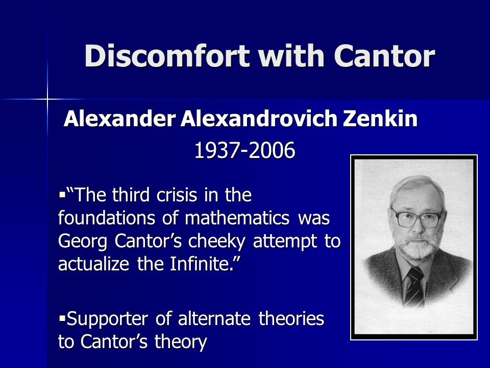 Discomfort with Cantor Alexander Alexandrovich Zenkin 1937-2006 1937-2006  The third crisis in the foundations of mathematics was Georg Cantor's cheeky attempt to actualize the Infinite.  Supporter of alternate theories to Cantor's theory