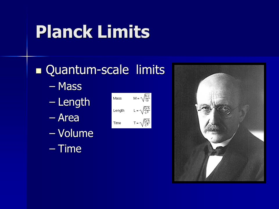 Planck Limits Quantum-scale limits Quantum-scale limits –Mass –Length –Area –Volume –Time
