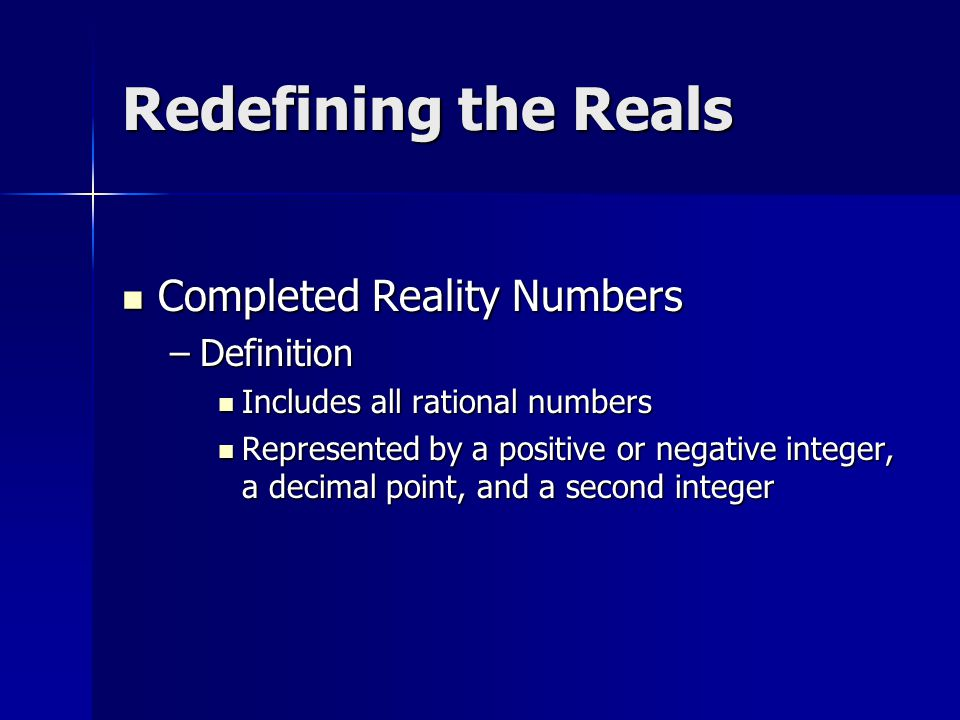 Completed Reality Numbers –D–D–D–Definition Includes all rational numbers Represented by a positive or negative integer, a decimal point, and a second integer