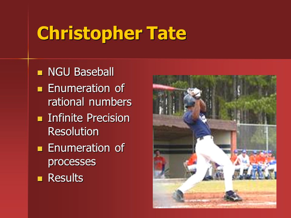 Christopher Tate NGU Baseball NGU Baseball Enumeration of rational numbers Enumeration of rational numbers Infinite Precision Resolution Infinite Precision Resolution Enumeration of processes Enumeration of processes Results Results