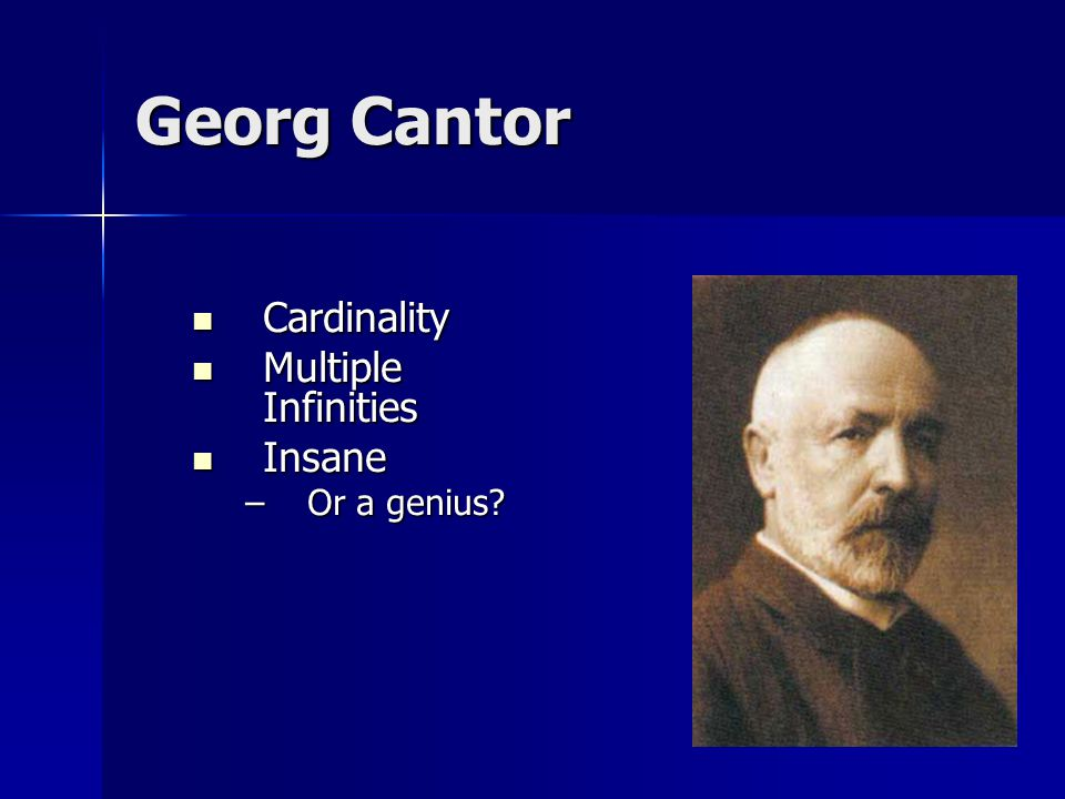 Georg Cantor Cardinality Cardinality Multiple Infinities Multiple Infinities Insane Insane –Or a genius