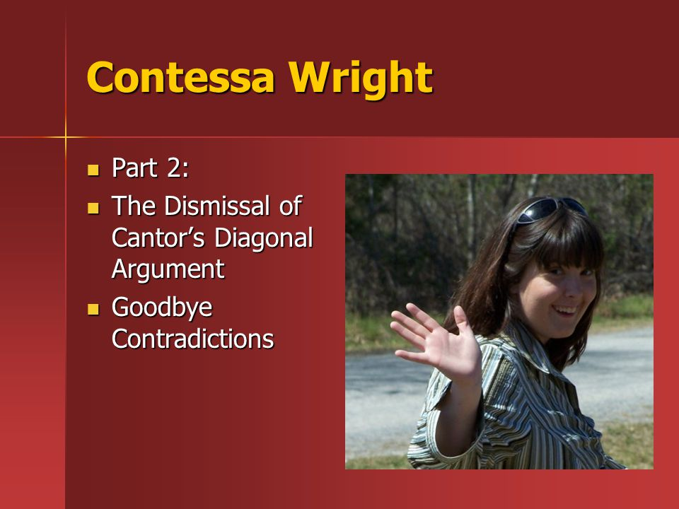 Contessa Wright Part 2: Part 2: The Dismissal of Cantor's Diagonal Argument The Dismissal of Cantor's Diagonal Argument Goodbye Contradictions Goodbye Contradictions