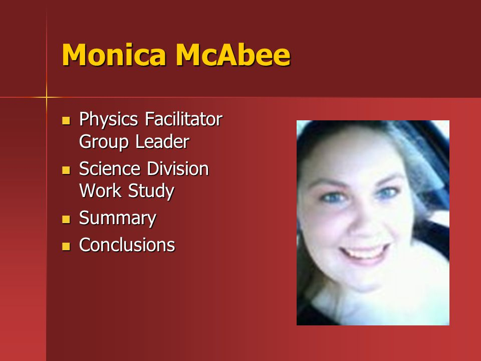 Monica McAbee Physics Facilitator Group Leader Physics Facilitator Group Leader Science Division Work Study Science Division Work Study Summary Summary Conclusions Conclusions
