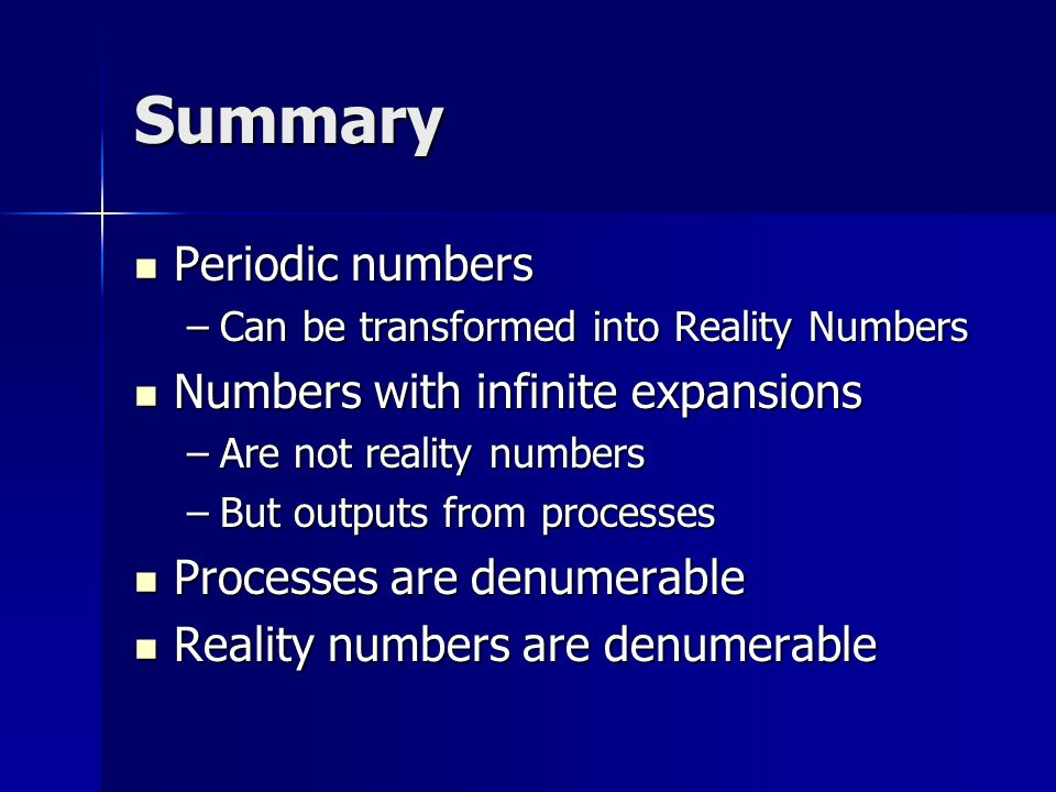 Summary Periodic numbers Periodic numbers –Can be transformed into Reality Numbers Numbers with infinite expansions Numbers with infinite expansions –Are not reality numbers –But outputs from processes Processes are denumerable Processes are denumerable Reality numbers are denumerable Reality numbers are denumerable