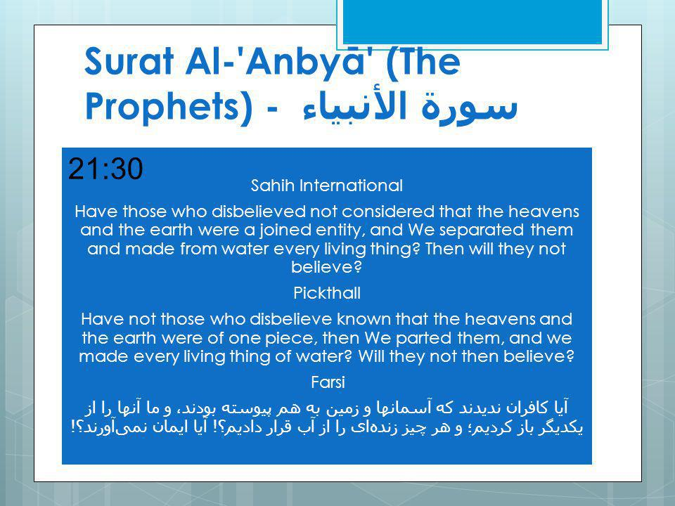 Surat Al- Anbyā (The Prophets) - سورة الأنبياء Sahih International Have those who disbelieved not considered that the heavens and the earth were a joined entity, and We separated them and made from water every living thing.
