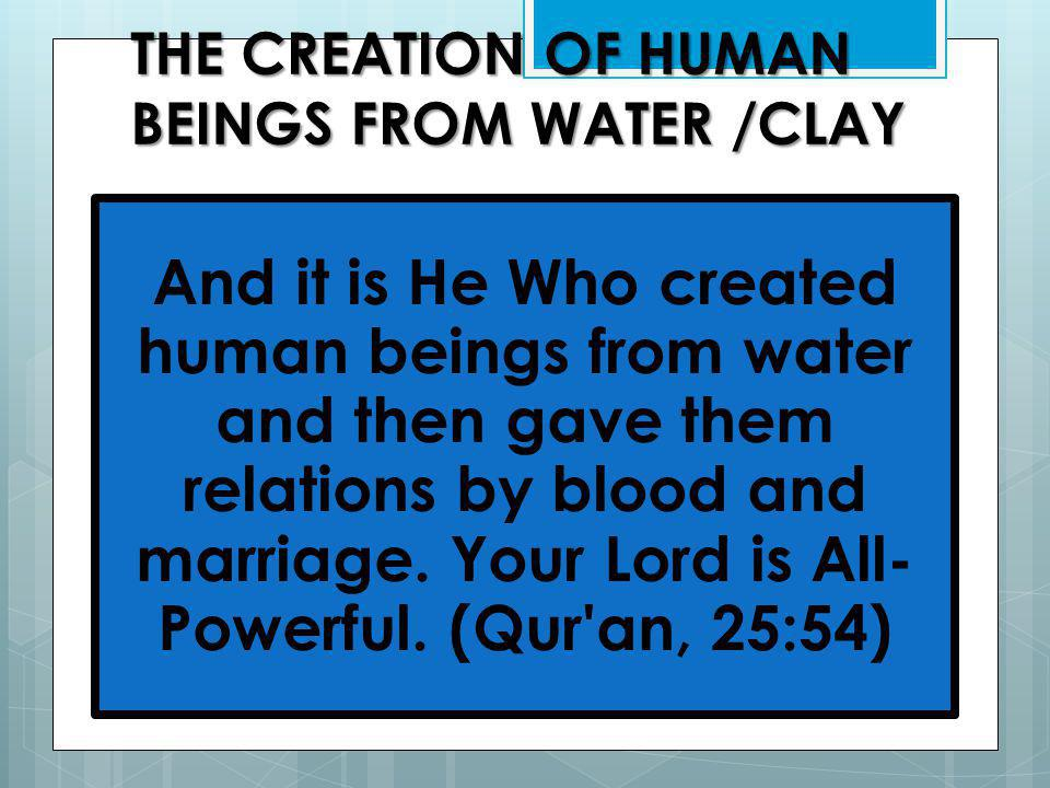 THE CREATION OF HUMAN BEINGS FROM WATER /CLAY And it is He Who created human beings from water and then gave them relations by blood and marriage.