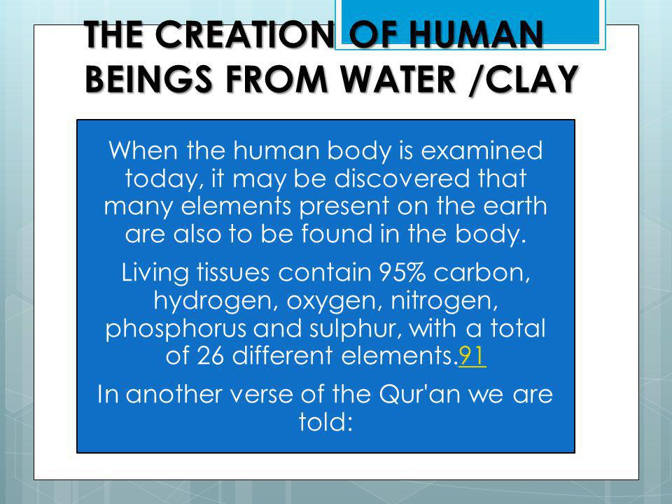 THE CREATION OF HUMAN BEINGS FROM WATER /CLAY When the human body is examined today, it may be discovered that many elements present on the earth are also to be found in the body.