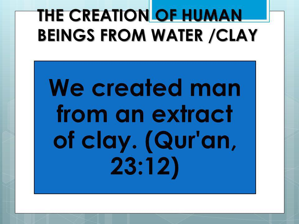 THE CREATION OF HUMAN BEINGS FROM WATER /CLAY We created man from an extract of clay.