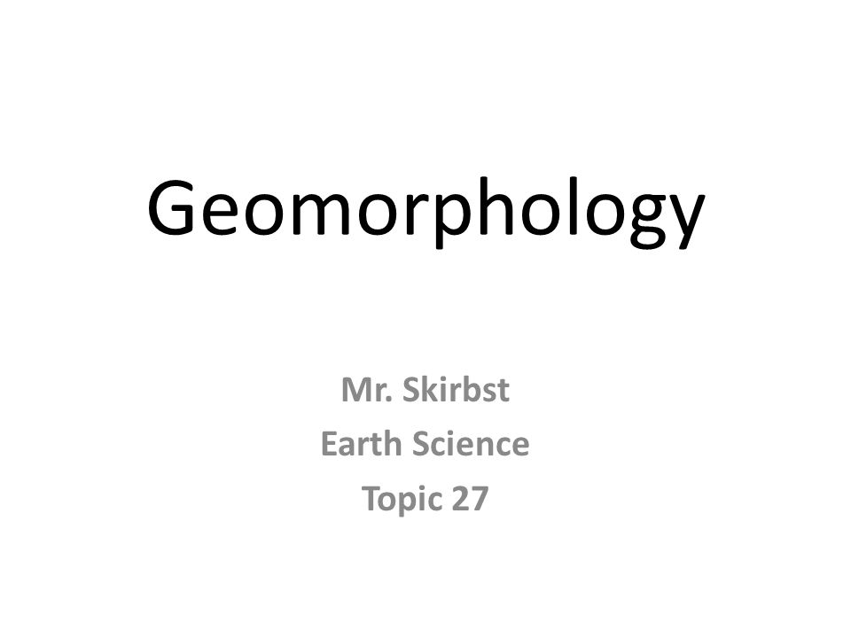 Geomorphology Mr. Skirbst Earth Science Topic 27