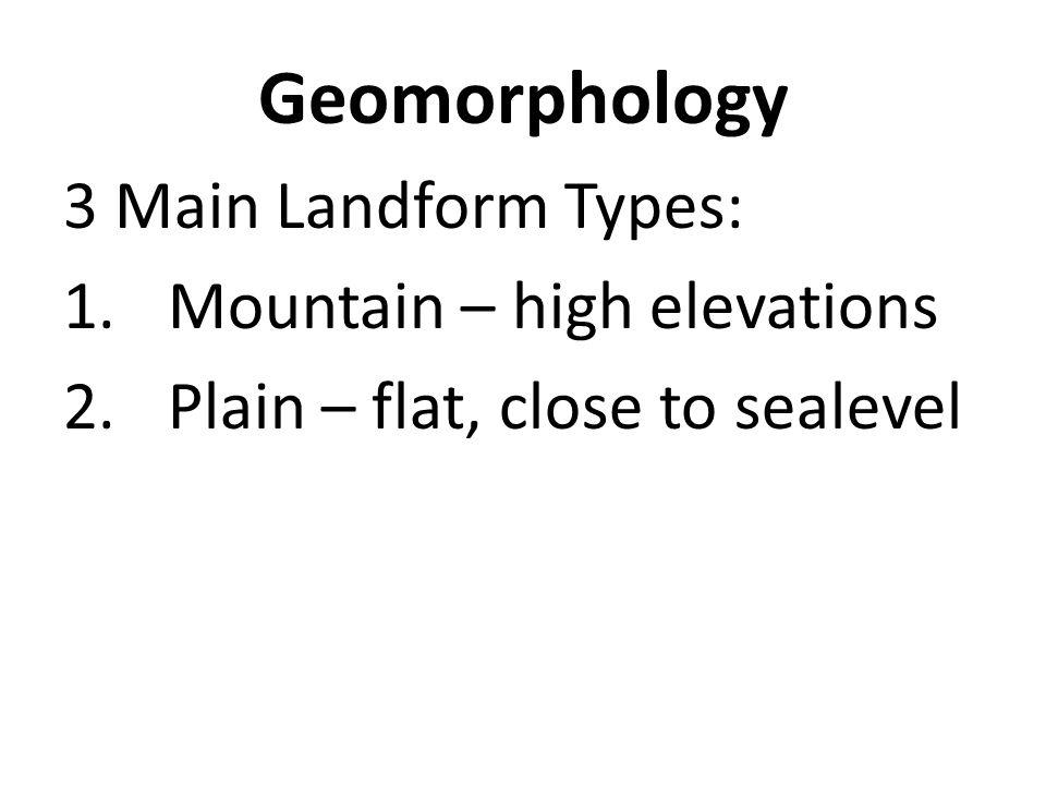 Geomorphology 3 Main Landform Types: 1.Mountain – high elevations 2.Plain – flat, close to sealevel