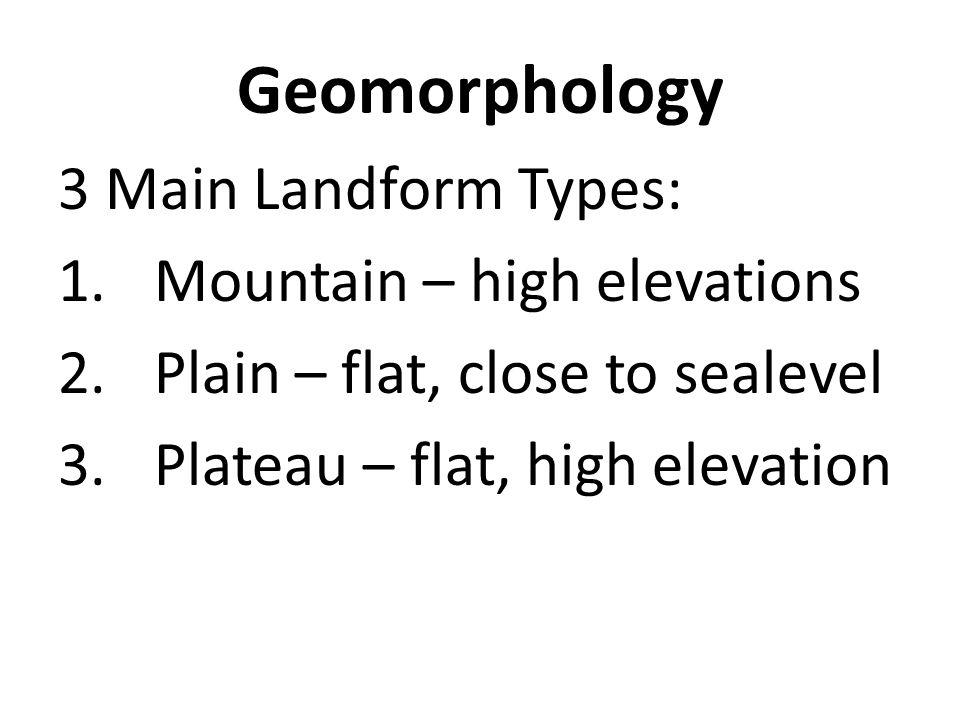 Geomorphology 3 Main Landform Types: 1.Mountain – high elevations 2.Plain – flat, close to sealevel 3.Plateau – flat, high elevation