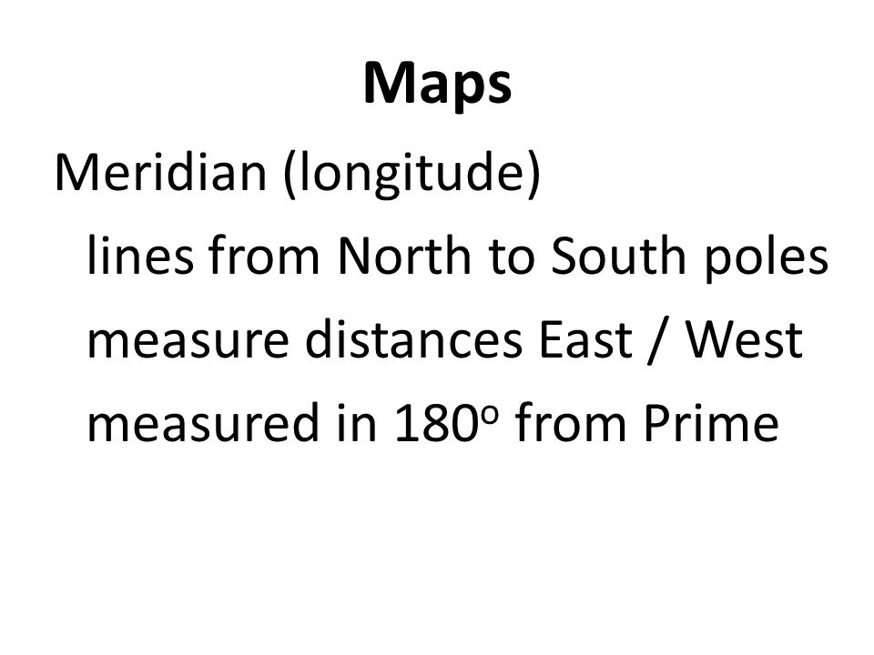 Maps Meridian (longitude) lines from North to South poles measure distances East / West measured in 180 o from Prime