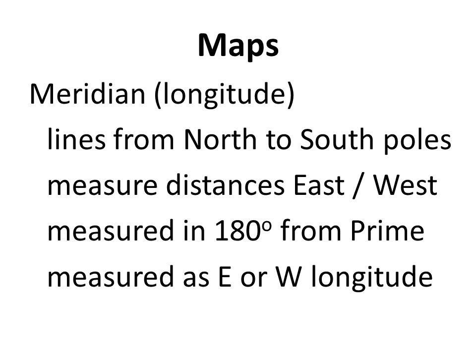 Maps Meridian (longitude) lines from North to South poles measure distances East / West measured in 180 o from Prime measured as E or W longitude