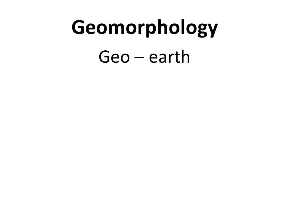 Geomorphology Geo – earth Morph – form