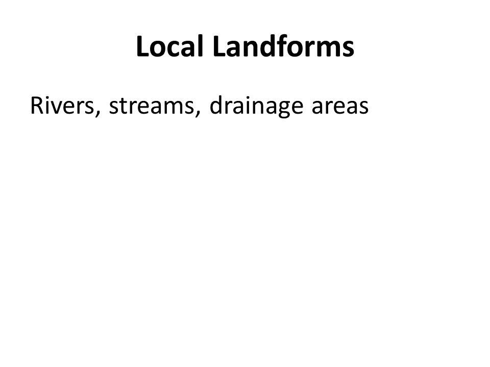 Local Landforms Rivers, streams, drainage areas