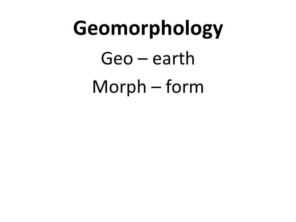 Geomorphology Geo – earth Morph – form Geomorphology – earth forms or landforms