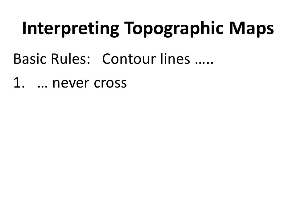 Interpreting Topographic Maps Basic Rules: Contour lines ….. 1.… never cross