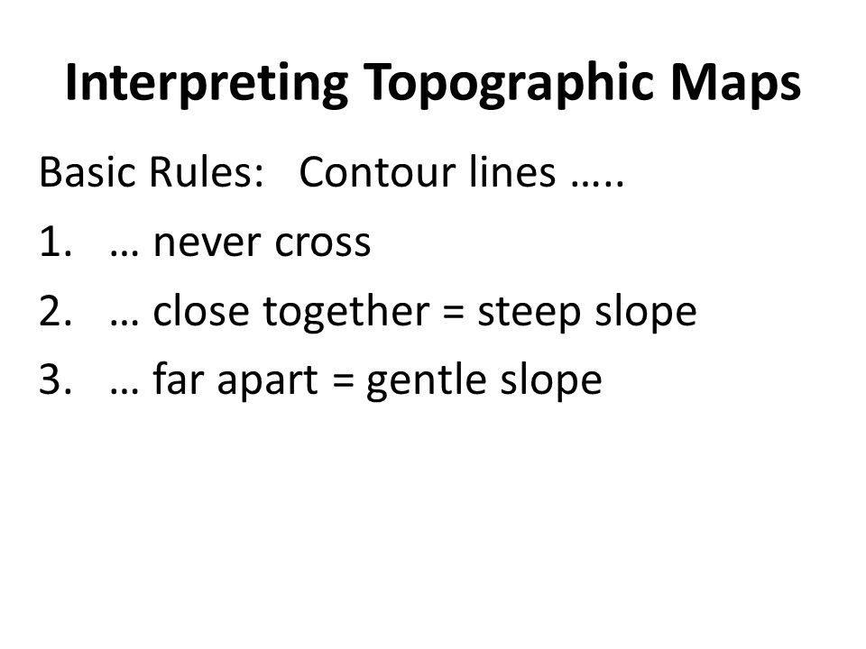 Interpreting Topographic Maps Basic Rules: Contour lines ….. 1.… never cross 2.… close together = steep slope 3.… far apart = gentle slope
