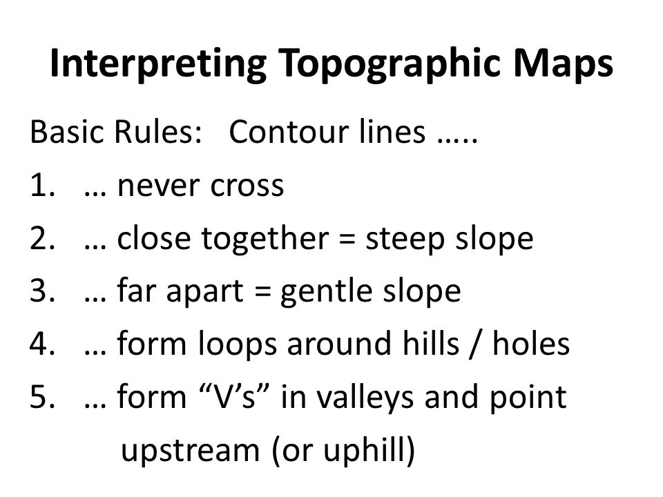 Interpreting Topographic Maps Basic Rules: Contour lines ….. 1.… never cross 2.… close together = steep slope 3.… far apart = gentle slope 4.… form lo
