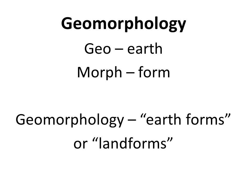 "Geomorphology Geo – earth Morph – form Geomorphology – ""earth forms"" or ""landforms"""