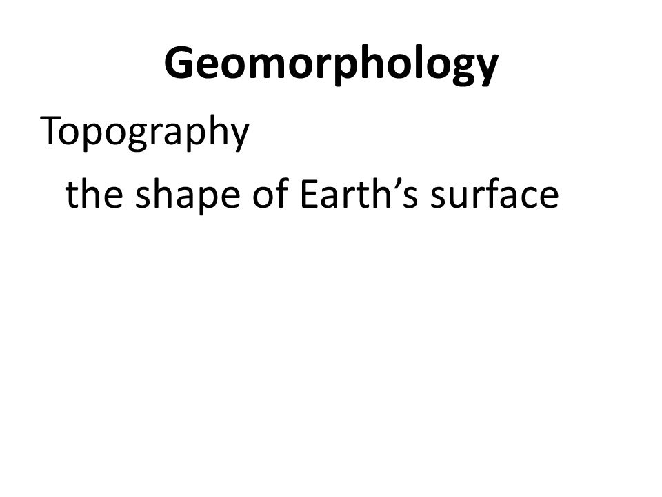 Geomorphology Topography the shape of Earth's surface it's determined by landforms