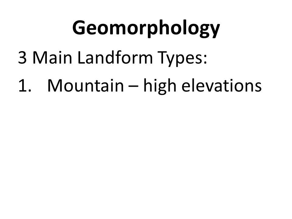 Geomorphology 3 Main Landform Types: 1.Mountain – high elevations