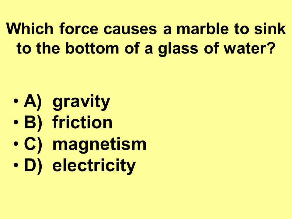 Which force causes a marble to sink to the bottom of a glass of water.