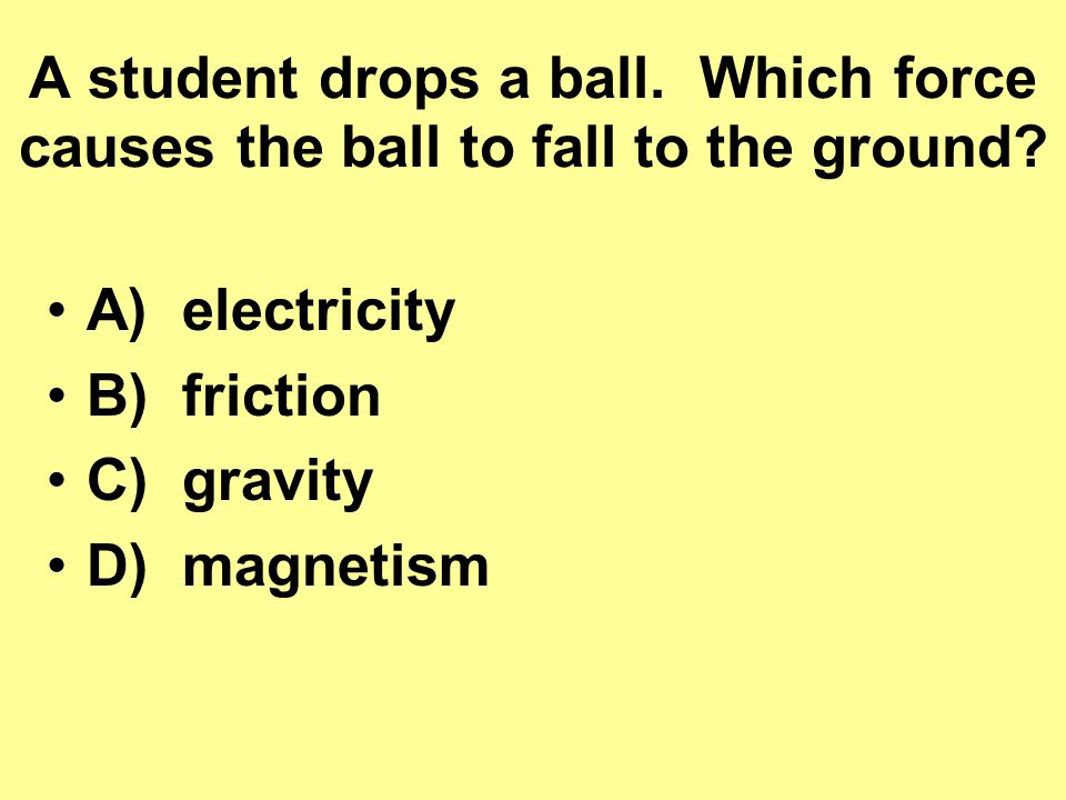 A student drops a ball.Which force causes the ball to fall to the ground.