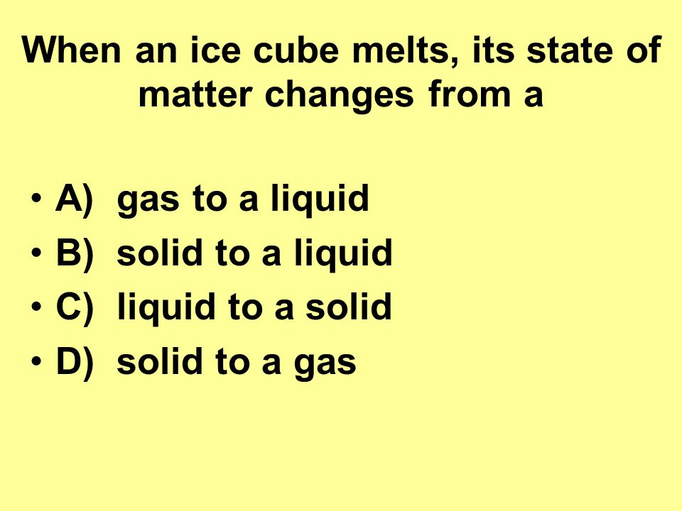 When an ice cube melts, its state of matter changes from a A) gas to a liquid B) solid to a liquid C) liquid to a solid D) solid to a gas