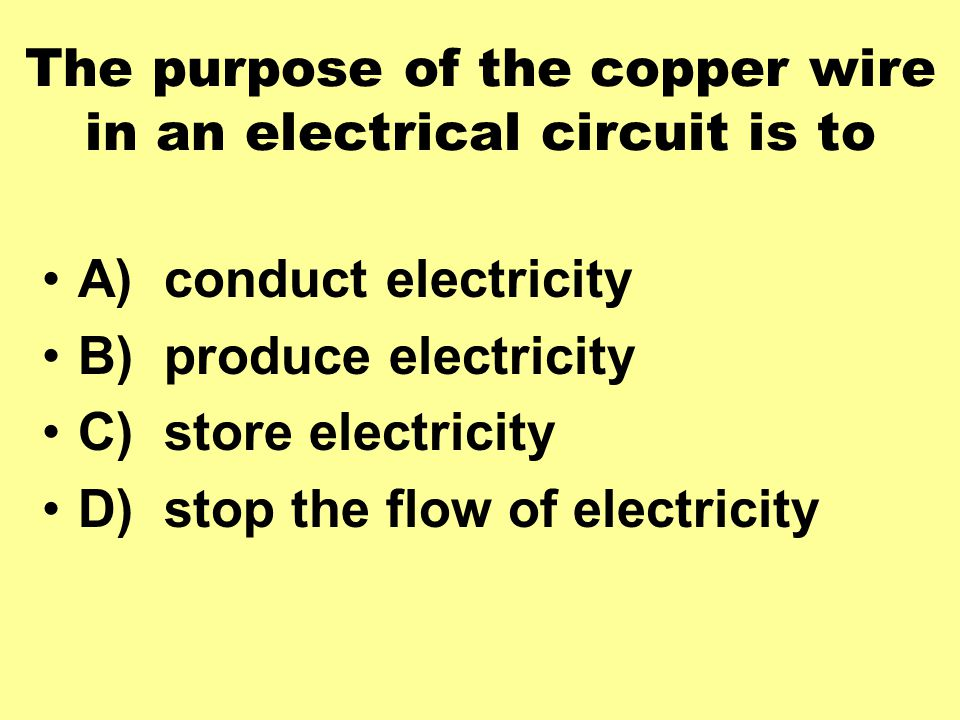 The purpose of the copper wire in an electrical circuit is to A) conduct electricity B) produce electricity C) store electricity D) stop the flow of electricity