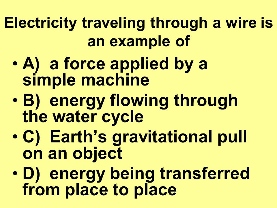 Electricity traveling through a wire is an example of A) a force applied by a simple machine B) energy flowing through the water cycle C) Earth's gravitational pull on an object D) energy being transferred from place to place