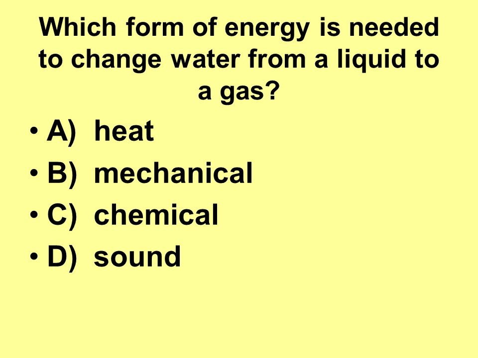 Which form of energy is needed to change water from a liquid to a gas.