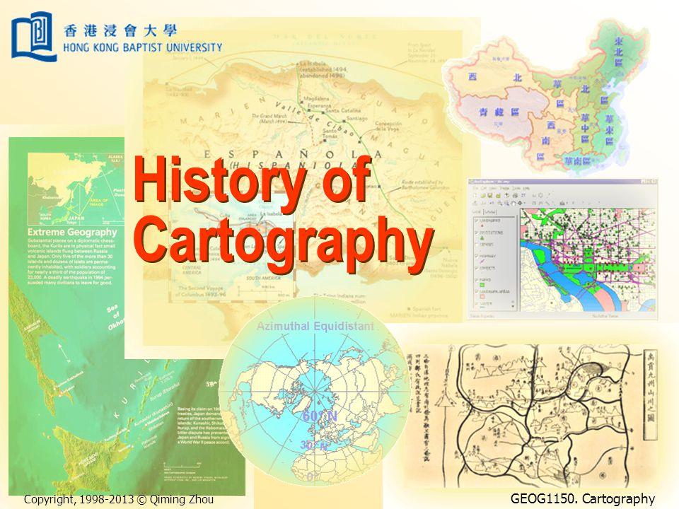 Copyright, 1998-2013 © Qiming Zhou GEOG1150. Cartography History of Cartography