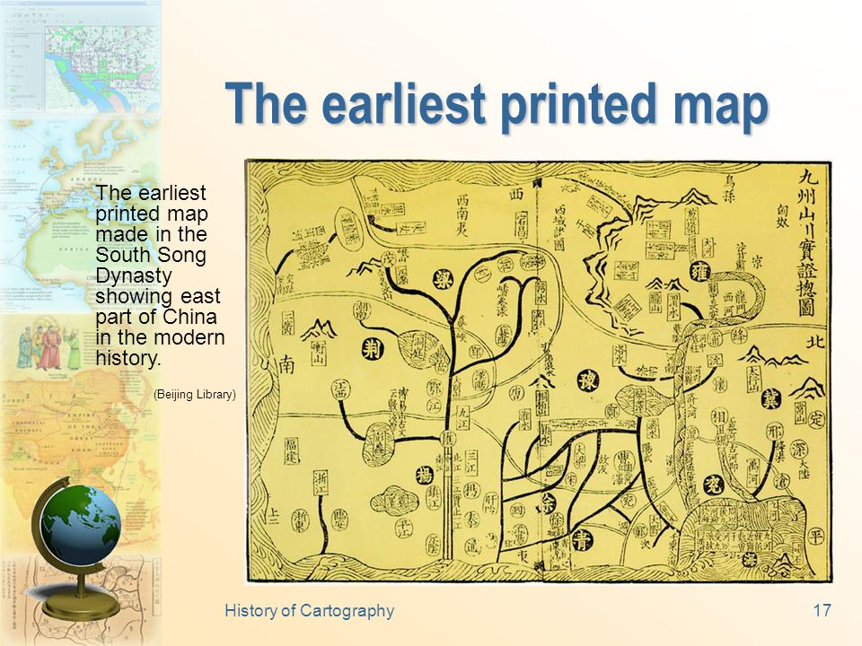 History of Cartography16 The earliest paper map The earliest paper map made in the West Han Dynasty, almost at the same time when the paper itself was invented by Chinese.