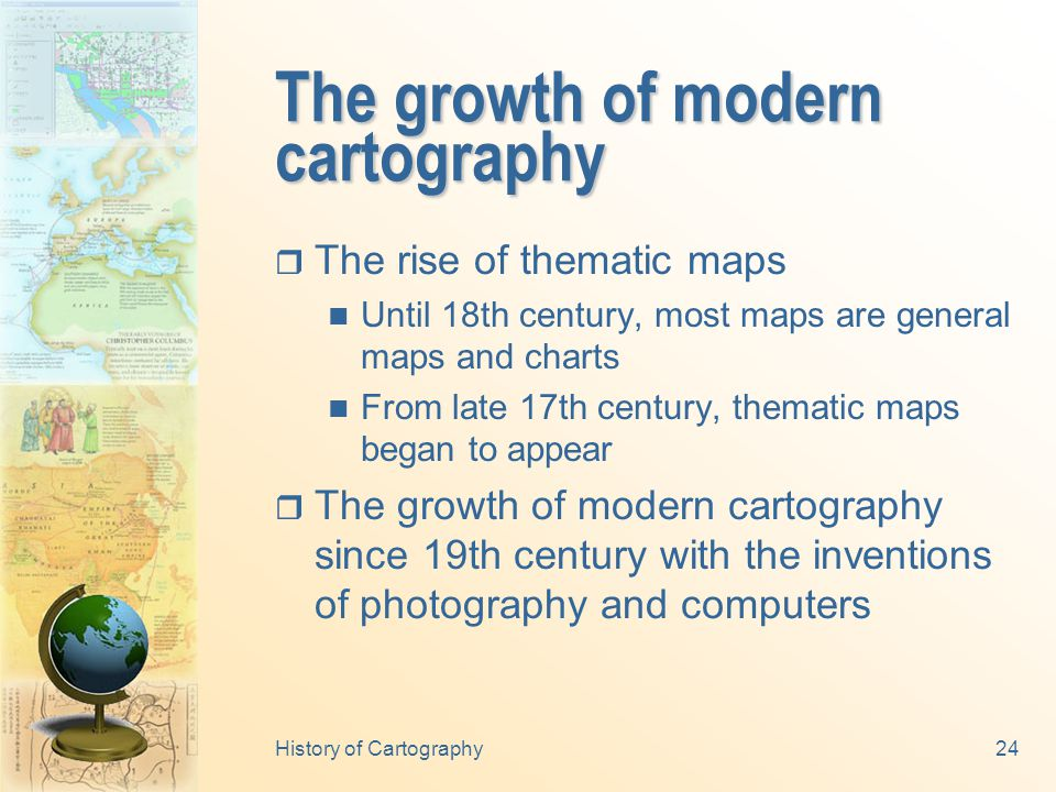 History of Cartography23 The renaissance in western cartography  The renaissance in western cartography (later half of 1500s) beginning of printing (1450) Great Discovery (e.g.