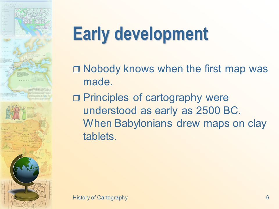 History of Cartography6 Early development  Nobody knows when the first map was made.