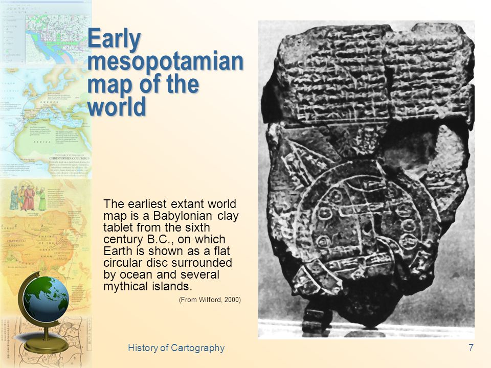 History of Cartography7 Early mesopotamian map of the world The earliest extant world map is a Babylonian clay tablet from the sixth century B.C., on which Earth is shown as a flat circular disc surrounded by ocean and several mythical islands.