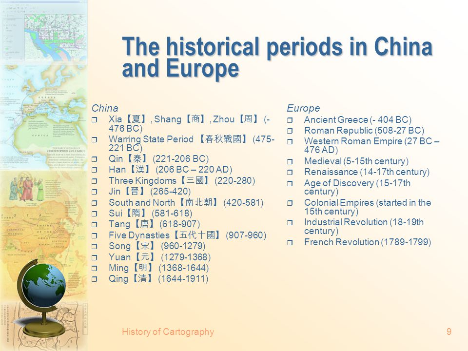 The historical periods in China and Europe China  Xia 【夏】, Shang 【商】, Zhou 【周】 (- 476 BC)  Warring State Period 【春秋戰國】 (475- 221 BC)  Qin 【秦】 (221-206 BC)  Han 【漢】 (206 BC – 220 AD)  Three Kingdoms 【三國】 (220-280)  Jin 【晉】 (265-420)  South and North 【南北朝】 (420-581)  Sui 【隋】 (581-618)  Tang 【唐】 (618-907)  Five Dynasties 【五代十國】 (907-960)  Song 【宋】 (960-1279)  Yuan 【元】 (1279-1368)  Ming 【明】 (1368-1644)  Qing 【清】 (1644-1911) Europe  Ancient Greece (- 404 BC)  Roman Republic (508-27 BC)  Western Roman Empire (27 BC – 476 AD)  Medieval (5-15th century)  Renaissance (14-17th century)  Age of Discovery (15-17th century)  Colonial Empires (started in the 15th century)  Industrial Revolution (18-19th century)  French Revolution (1789-1799) History of Cartography9