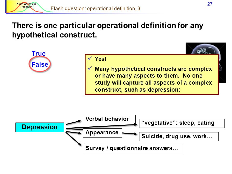 26 Foundations of Research Flash question: operational definition A good operational definition corresponds exactly to the hypothetical construct we are studying.