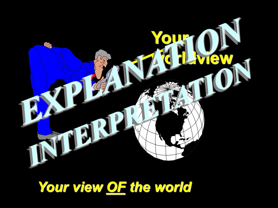 Your worldview Your view OF the world EXPLANATIONEXPLANATION INTERPRETATIONINTERPRETATION