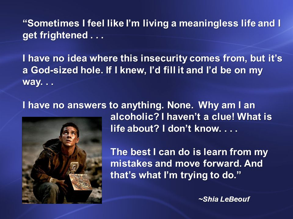 Sometimes I feel like I'm living a meaningless life and I get frightened...